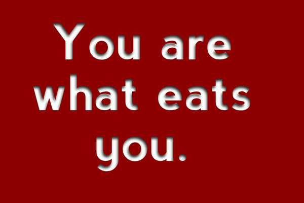 You are what eats you.