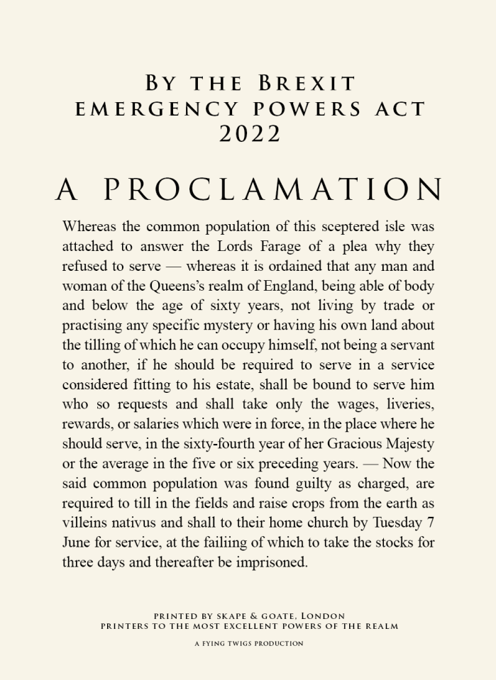 "A proclamation by the Brexit Emergency Powers Act 2022 with text ""Whereas the common population of this sceptered isle was attached to answer the Lords Farage of a plea why they refused to serve — whereas it is ordained that any man and woman of the Queens's realm of England, being able of body and below the age of sixty years, not living by trade or practising any specific mystery or having his own land about the tilling of which he can occupy himself, not being a servant to another, if he should be required to serve in a service considered fitting to his estate, shall be bound to serve him who so requests and shall take only the wages, liveries, rewards, or salaries which were in force, in the place where he should serve, in the sixty-fourth year of her Gracious Majesty or the average in the five or six preceding years. — Now the said common population was found guilty as charged, are required to till in the fields and raise crops from the earth as villeins nativus and shall to their home church by Tuesday 7 June for service, at the failiing of which to take the stocks for three days and thereafter be imprisoned."""